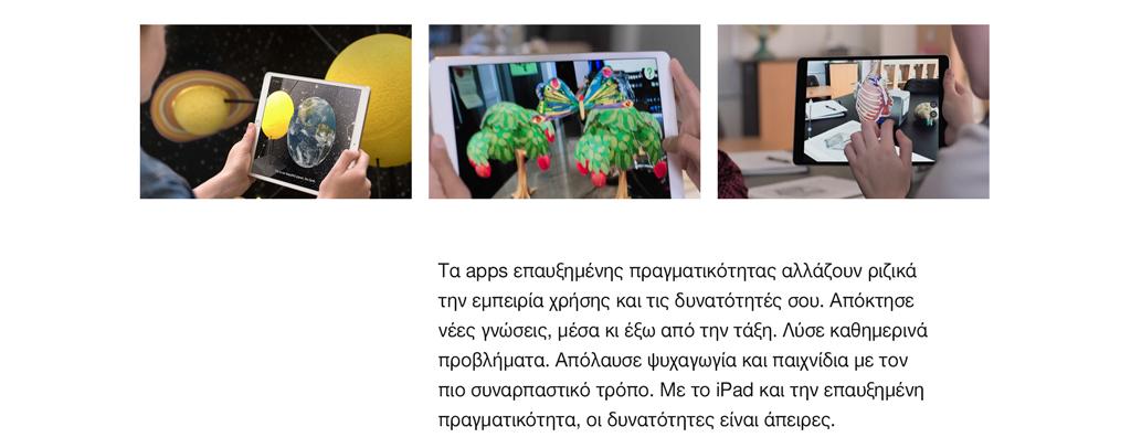 Τα apps επαυξημένης πραγματικότητας αλλάζουν ριζικά την εμπειρία χρήσης και τις δυνατότητές σου. Απόκτησε νέες γνώσεις, μέσα κι έξω από την τάξη. Λύσε καθημερινά προβλήματα. Απόλαυσε ψυχαγωγία και παιχνίδια με τον πιο συναρπαστικό τρόπο. Με το iPad και την επαυξημένη πραγματικότητα, οι δυνατότητες είναι άπειρες.