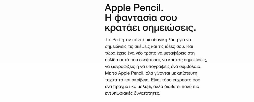 Apple Pencil. Η φαντασία σου κρατάει σημειώσεις. Το iPad ήταν πάντα μια ιδανική λύση για να σημειώνεις τις σκέψεις και τις ιδέες σου. Και τώρα έχεις ένα νέο τρόπο να μεταφέρεις στη σελίδα αυτό που σκέφτεσαι, να κρατάς σημειώσεις, να ζωγραφίζεις ή να υπογράφεις ένα συμβόλαιο. Με το Apple Pencil, όλα γίνονται με απίστευτη ταχύτητα και ακρίβεια. Είναι τόσο εύχρηστο όσο ένα πραγματικό μολύβι, αλλά διαθέτει πολύ πιο εντυπωσιακές δυνατότητες.