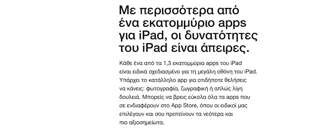Με περισσότερα από ένα εκατομμύριο apps για iPad, οι δυνατότητες του iPad είναι άπειρες. Κάθε ένα από τα 1,3 εκατομμύρια apps του iPad είναι ειδικά σχεδιασμένο για τη μεγάλη οθόνη του iPad. Υπάρχει το κατάλληλο app για οτιδήποτε θελήσεις να κάνεις: φωτογραφία, ζωγραφική ή απλώς λίγη δουλειά. Μπορείς να βρεις εύκολα όλα τα apps που σε ενδιαφέρουν στο App Store, όπου οι ειδικοί μας επιλέγουν και σου προτείνουν τα νεότερα και πιο αξιοσημείωτα.