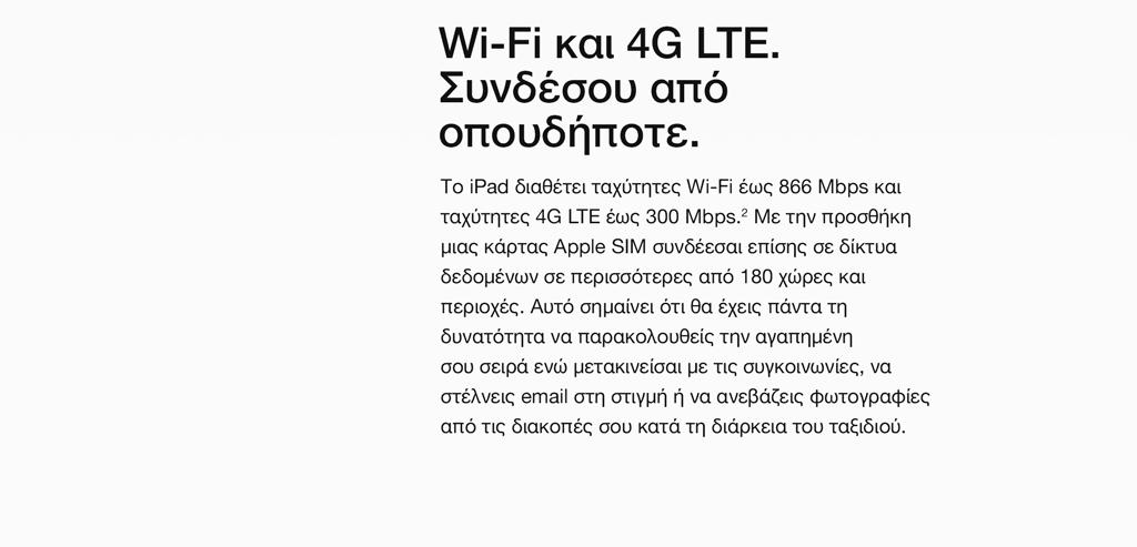 Wi-Fi και 4G LTE. Συνδέσου από οπουδήποτε. Το iPad διαθέτει ταχύτητες Wi-Fi έως 866 Mbps και ταχύτητες 4G LTE έως 300 Mbps.2 Με την προσθήκη μιας κάρτας Apple SIM συνδέεσαι επίσης σε δίκτυα δεδομένων σε περισσότερες από 180 χώρες και περιοχές. Αυτό σημαίνει ότι θα έχεις πάντα τη δυνατότητα να παρακολουθείς την αγαπημένη σου σειρά ενώ μετακινείσαι με τις συγκοινωνίες, να στέλνεις email στη στιγμή ή να ανεβάζεις φωτογραφίες από τις διακοπές σου κατά τη διάρκεια του ταξιδιού.