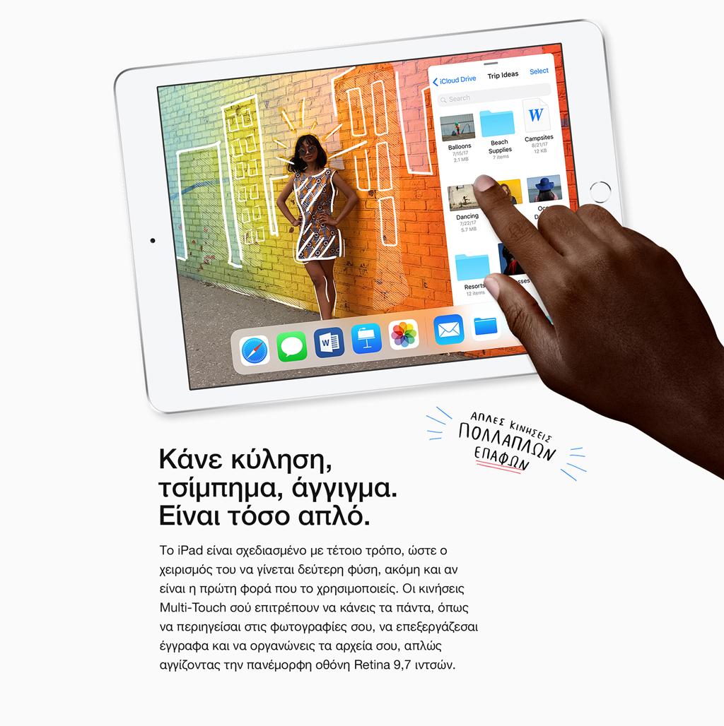 Απλές κινήσεις. Πολλαπλών επαφών. Κάνε κύληση, τσίμπημα, άγγιγμα. Είναι τόσο απλό. Το iPad είναι σχεδιασμένο με τέτοιο τρόπο, ώστε ο χειρισμός του να γίνεται δεύτερη φύση, ακόμη και αν είναι η πρώτη φορά που το χρησιμοποιείς. Οι κινήσεις Multi-Touch σού επιτρέπουν να κάνεις τα πάντα, όπως να περιηγείσαι στις φωτογραφίες σου, να επεξεργάζεσαι έγγραφα και να οργανώνεις τα αρχεία σου, απλώς αγγίζοντας την πανέμορφη οθόνη Retina 9,7 ιντσών.