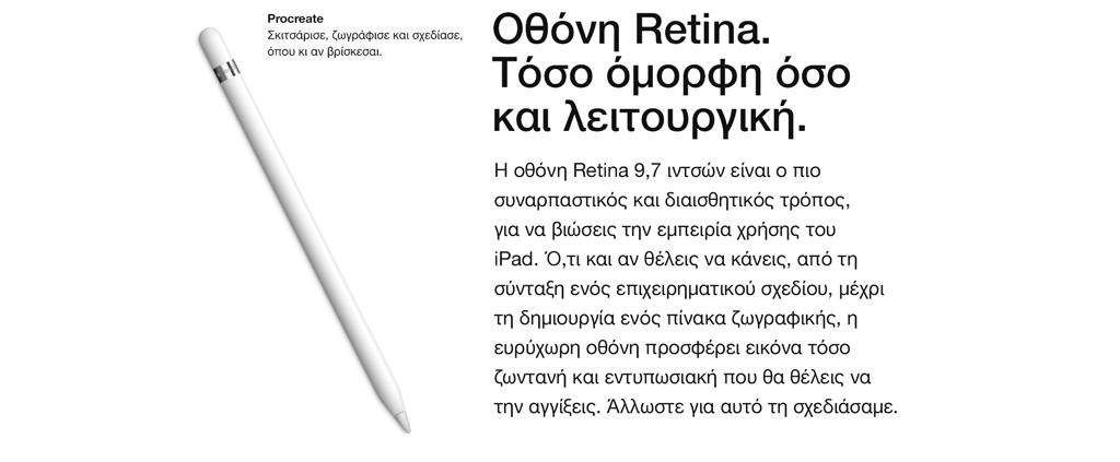 Οθόνη Retina. Τόσο όμορφη όσο και λειτουργική. Η οθόνη Retina 9,7 ιντσών είναι ο πιο συναρπαστικός και διαισθητικός τρόπος, για να βιώσεις την εμπειρία χρήσης του iPad. Ό,τι και αν θέλεις να κάνεις, από τη σύνταξη ενός επιχειρηματικού σχεδίου, μέχρι τη δημιουργία ενός πίνακα ζωγραφικής, η ευρύχωρη οθόνη προσφέρει εικόνα τόσο ζωντανή και εντυπωσιακή που θα θέλεις να την αγγίξεις. Άλλωστε για αυτό τη σχεδιάσαμε.