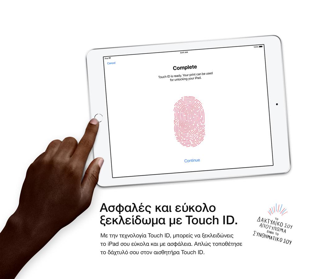 Ασφαλές και εύκολο ξεκλείδωμα με Touch ID. Με την τεχνολογία Touch ID, μπορείς να ξεκλειδώνεις το iPad σου εύκολα και με ασφάλεια. Απλώς τοποθέτησε το δάχτυλό σου στον αισθητήρα Touch ID.
