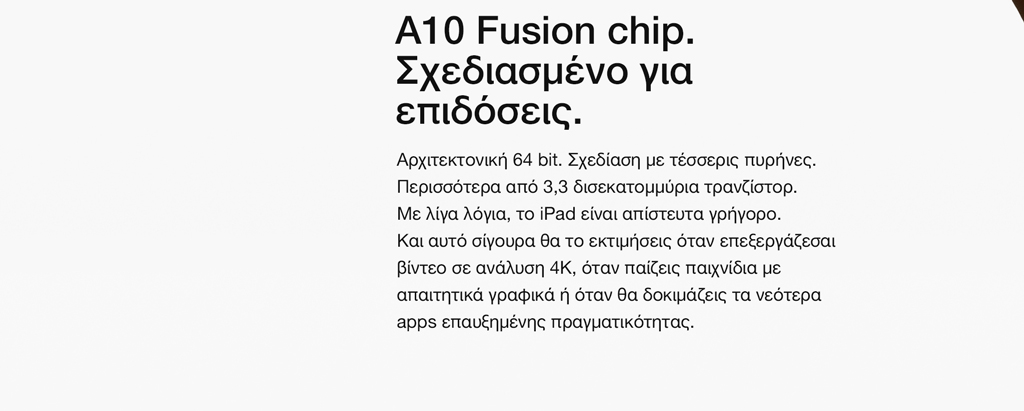 Α10 Fusion chip. Σχεδιασμένο για επιδόσεις. Αρχιτεκτονική 64 bit. Σχεδίαση με τέσσερις πυρήνες. Περισσότερα από 3,3 δισεκατομμύρια τρανζίστορ. Με λίγα λόγια, το iPad είναι απίστευτα γρήγορο. Και αυτό σίγουρα θα το εκτιμήσεις όταν επεξεργάζεσαι βίντεο σε ανάλυση 4K, όταν παίζεις παιχνίδια με απαιτητικά γραφικά ή όταν θα δοκιμάζεις τα νεότερα apps επαυξημένης πραγματικότητας.