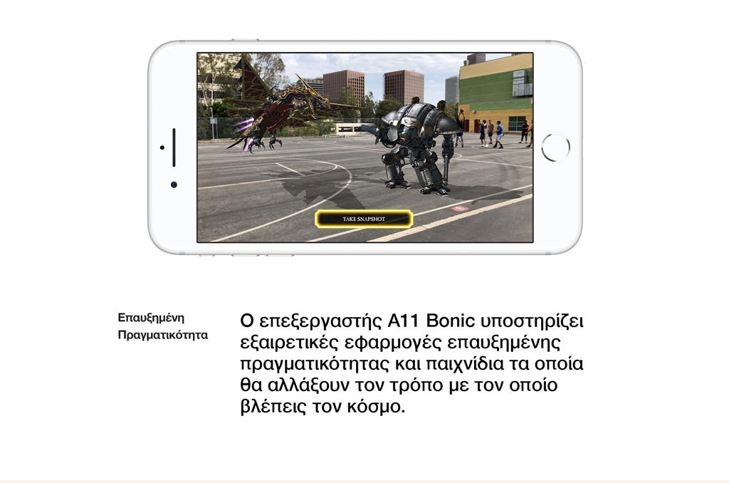 Επαυξημένη πραγματικότητα. Ο επεξεργαστής Α11 Bonicυποστηρίζει εξαιρετικές εφαρμογές επαυξημένης πραγματικότητας και παιχνίδια τα οποία θα αλλάξουν τον τρόπο με τον οποίο βλέπεις τον κόσμο.