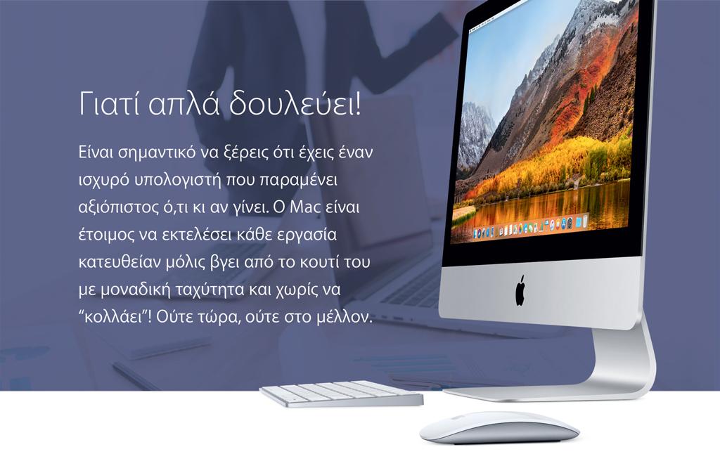 """Γιατί απλά δουλεύει. Είναι σημαντικό να ξέρεις ότι έχεις έναν ισχυρό υπολογιστή που παραμένει αξιόπιστος ό,τι κι αν γίνει. Ο Mac είναι έτοιμος να εκτελέσει κάθε εργασίακατευθείαν μόλις βγει από το κουτί του με μοναδική ταχύτητα και χωρίς να """"κολλάει""""! Ούτε τώρα, ούτε στο μέλλον."""